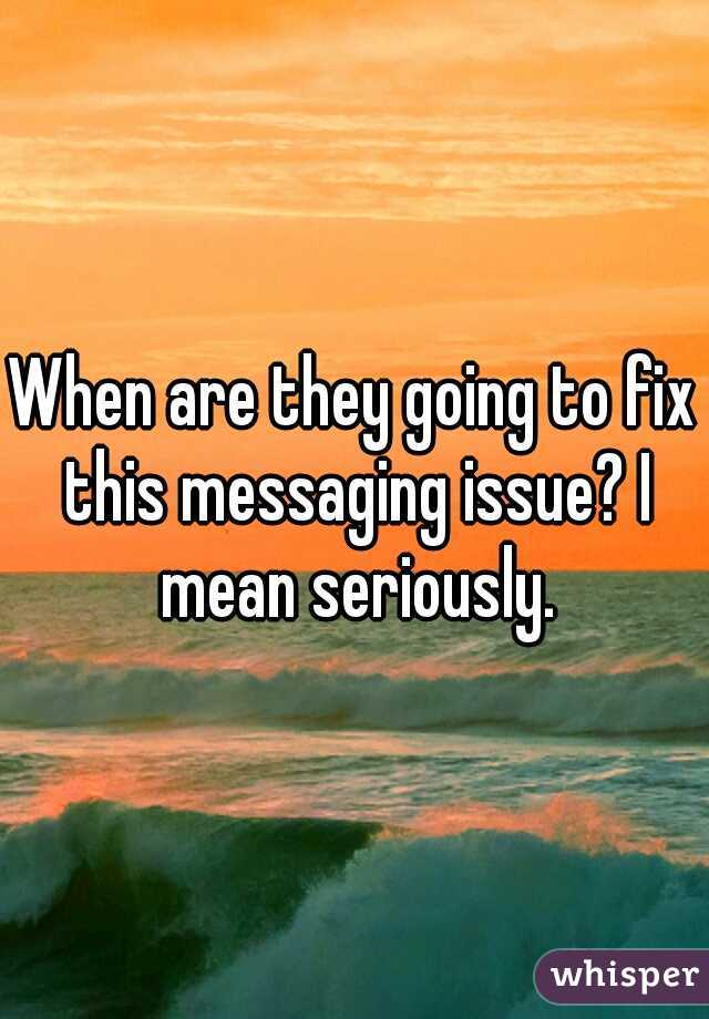 When are they going to fix this messaging issue? I mean seriously.