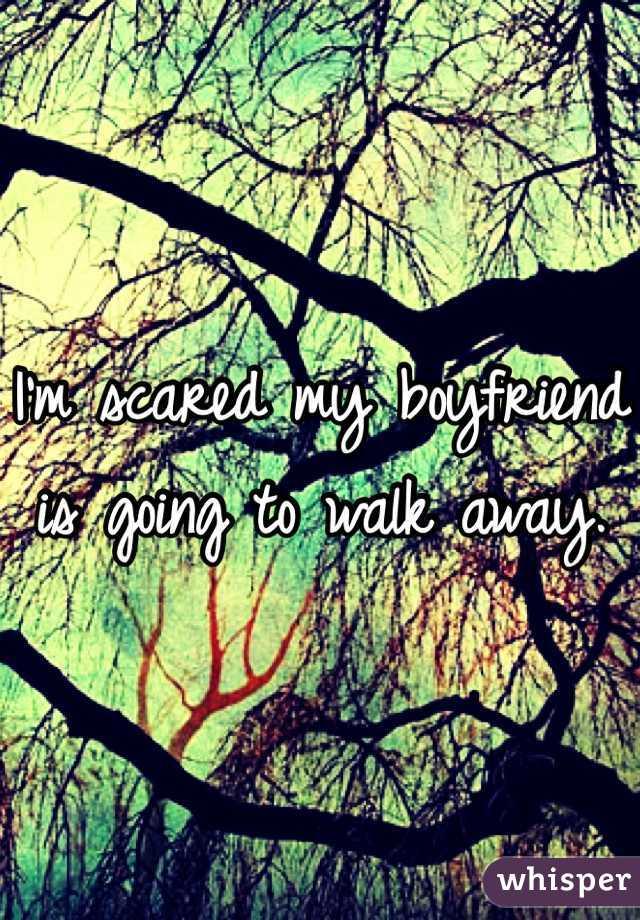I'm scared my boyfriend is going to walk away.