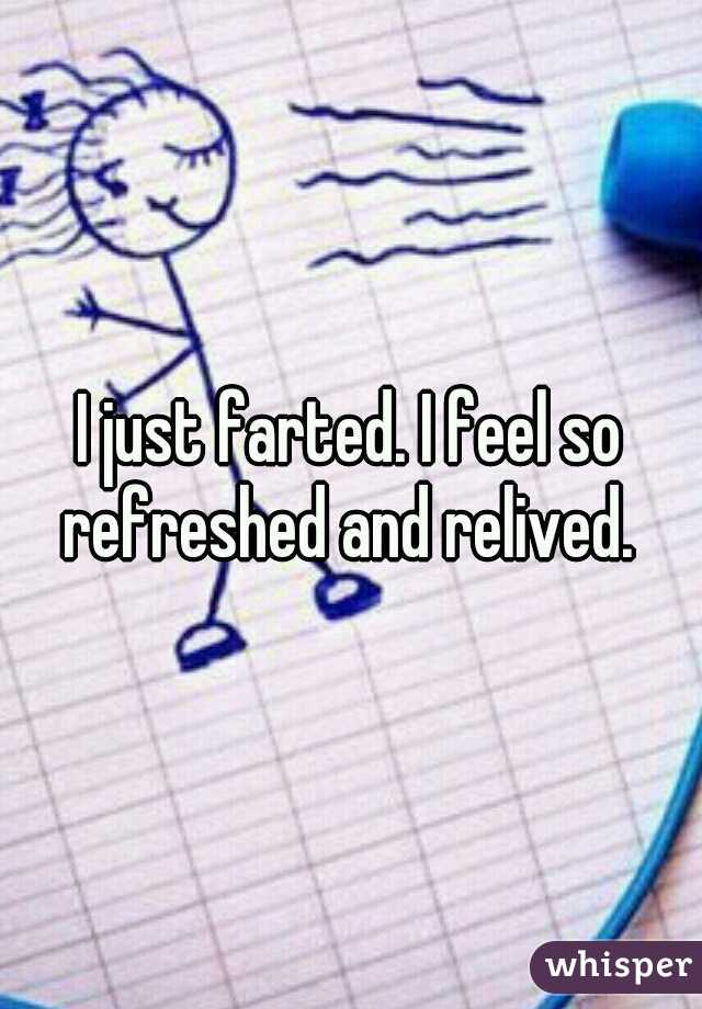 I just farted. I feel so refreshed and relived.
