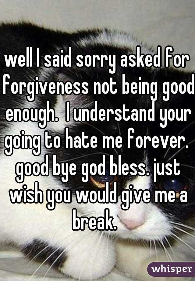 well I said sorry asked for forgiveness not being good enough.  I understand your going to hate me forever.  good bye god bless. just wish you would give me a break.