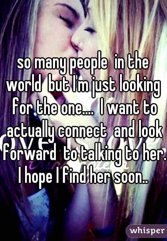 so many people  in the world  but I'm just looking  for the one....  I want to actually connect  and look forward  to talking to her. I hope I find her soon..