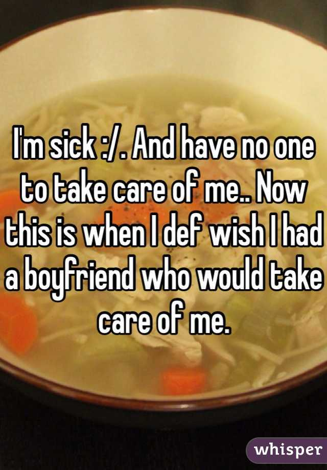 I'm sick :/. And have no one to take care of me.. Now this is when I def wish I had a boyfriend who would take care of me.