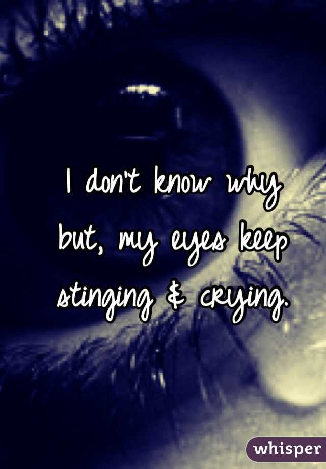 I don't know why but, my eyes keep stinging & crying.