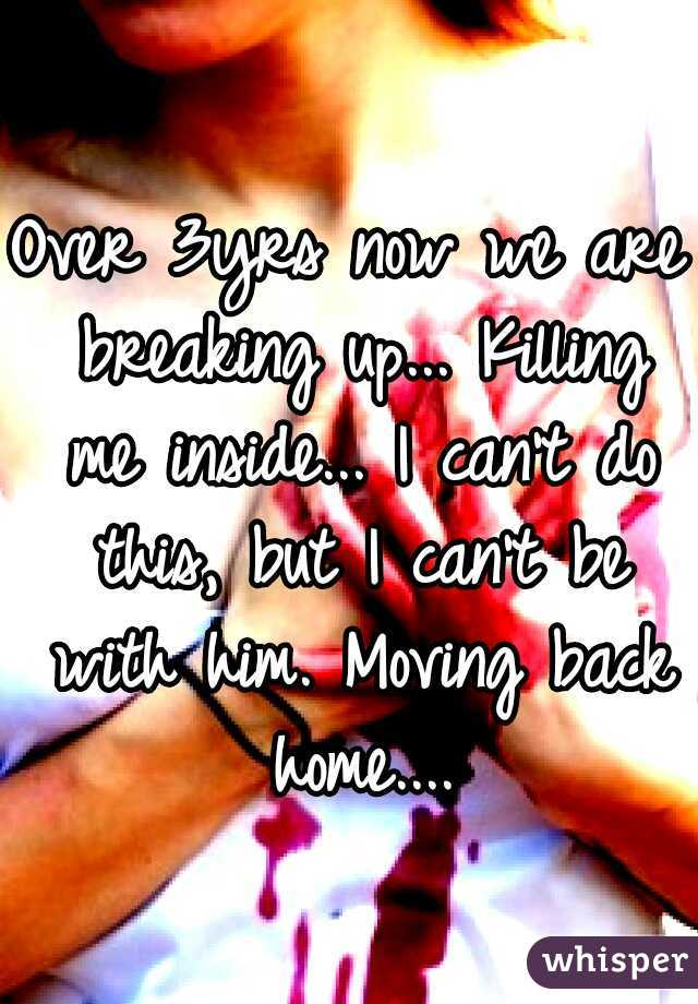 Over 3yrs now we are breaking up... Killing me inside... I can't do this, but I can't be with him. Moving back home....
