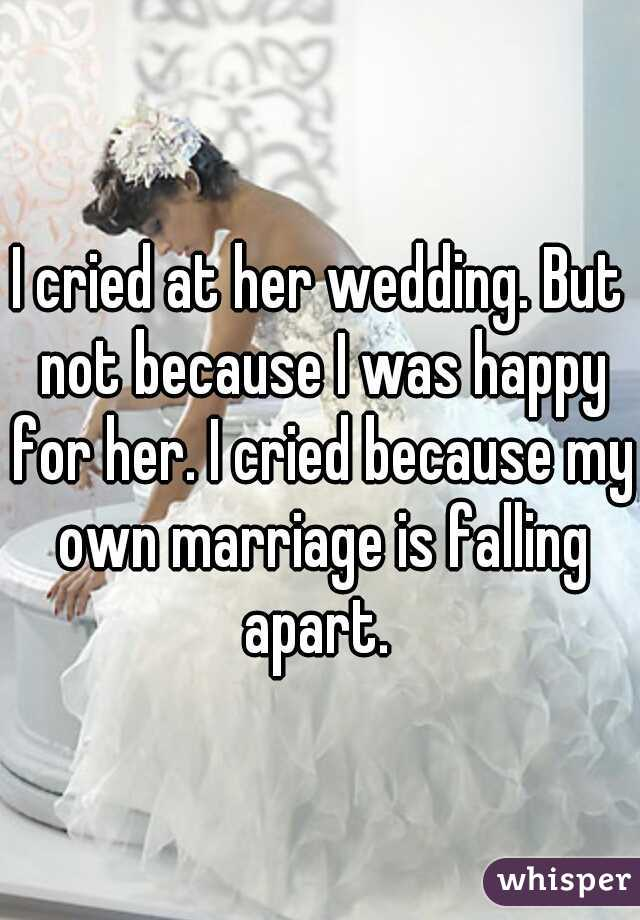 I cried at her wedding. But not because I was happy for her. I cried because my own marriage is falling apart.