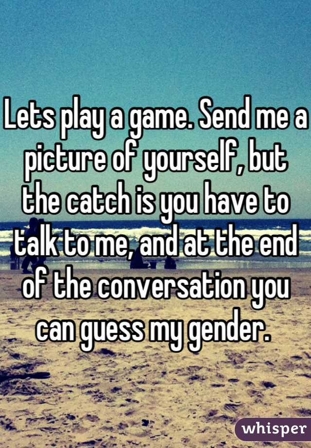 Lets play a game. Send me a picture of yourself, but the catch is you have to talk to me, and at the end of the conversation you can guess my gender.