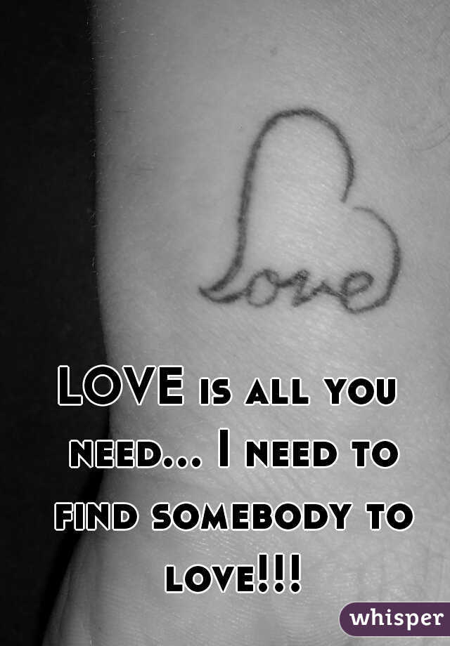LOVE is all you need... I need to find somebody to love!!!