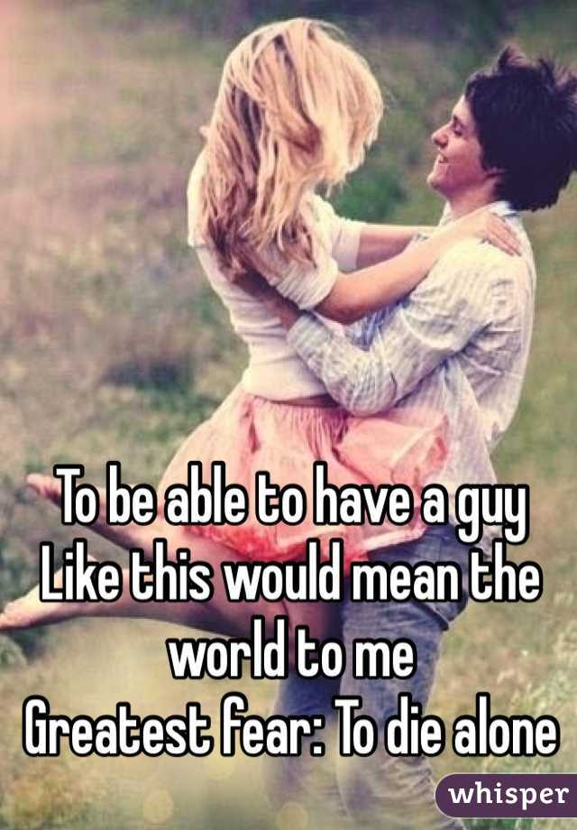To be able to have a guy Like this would mean the world to me Greatest fear: To die alone