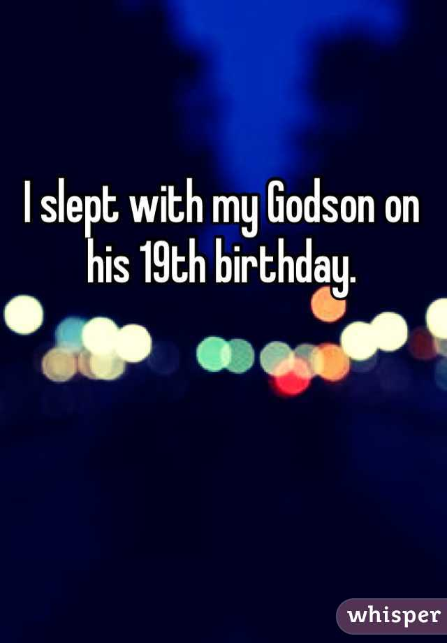 I slept with my Godson on his 19th birthday.