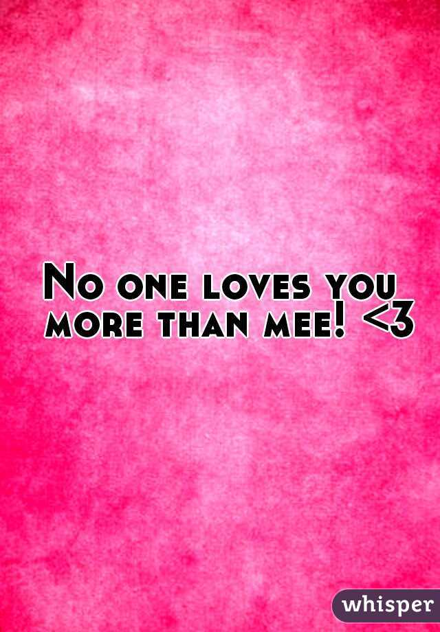 No one loves you  more than mee! <3