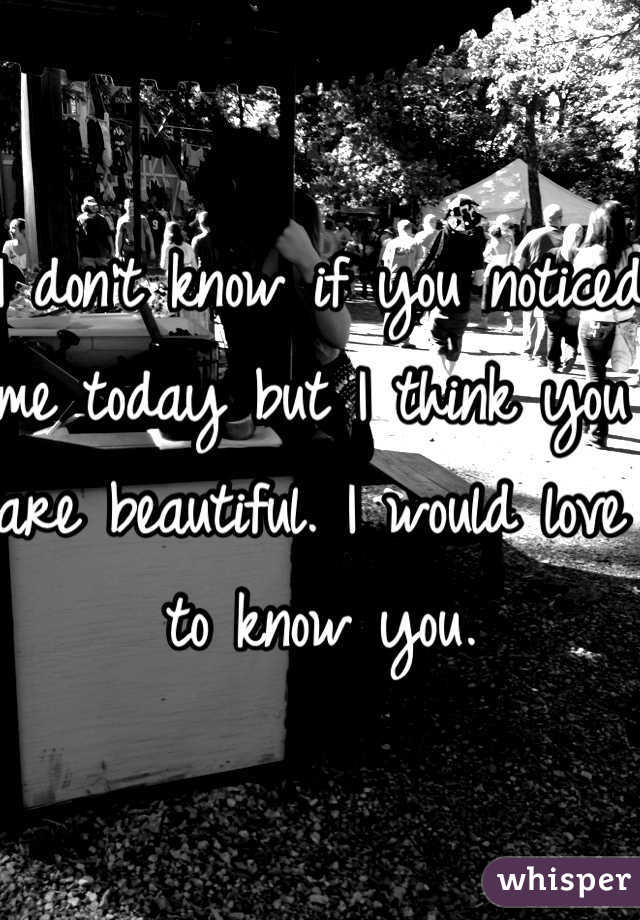 I don't know if you noticed me today but I think you are beautiful. I would love to know you.