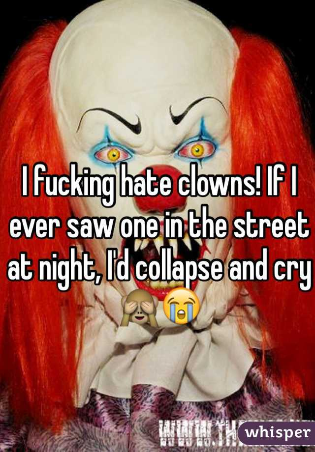 I fucking hate clowns! If I ever saw one in the street at night, I'd collapse and cry 🙈😭