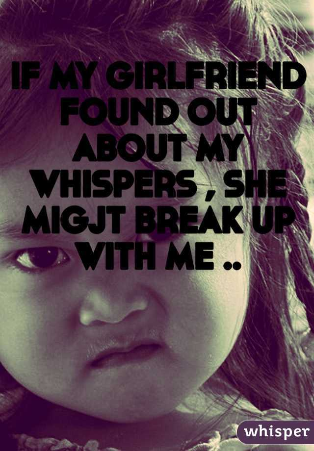 IF MY GIRLFRIEND FOUND OUT ABOUT MY WHISPERS , SHE MIGJT BREAK UP WITH ME ..