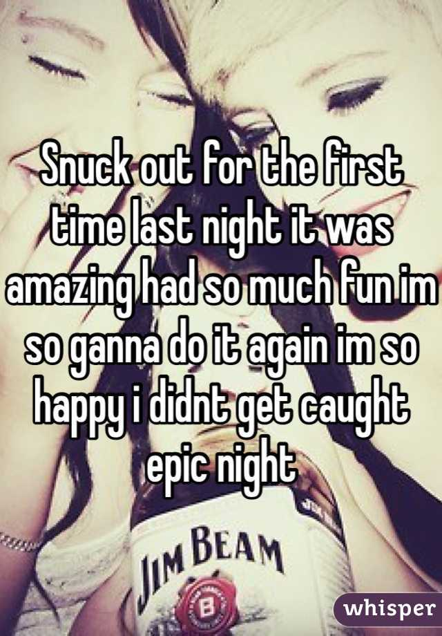 Snuck out for the first time last night it was amazing had so much fun im so ganna do it again im so happy i didnt get caught epic night