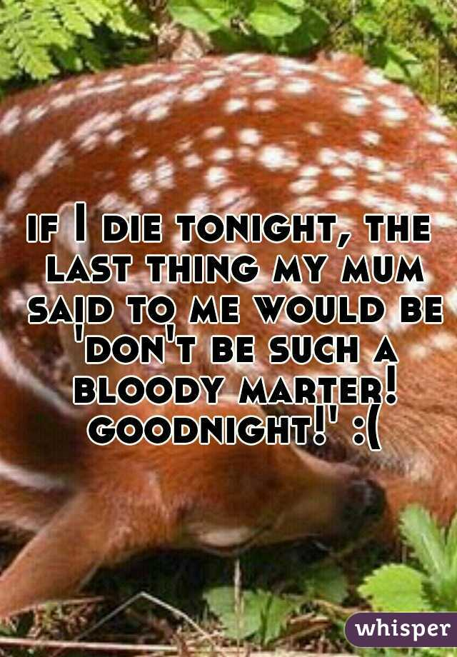if I die tonight, the last thing my mum said to me would be 'don't be such a bloody marter! goodnight!' :(