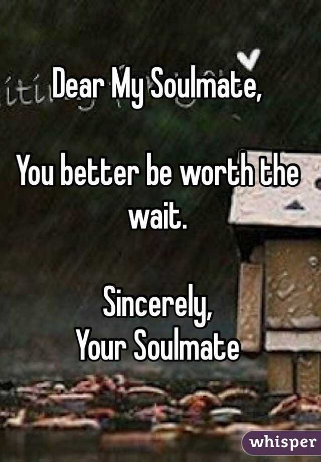 Dear My Soulmate,   You better be worth the wait.   Sincerely,  Your Soulmate