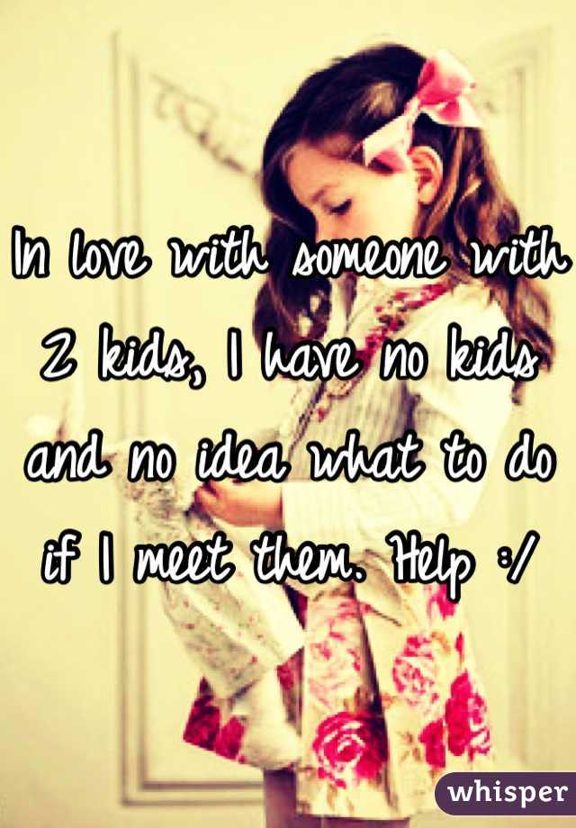 In love with someone with 2 kids, I have no kids and no idea what to do if I meet them. Help :/