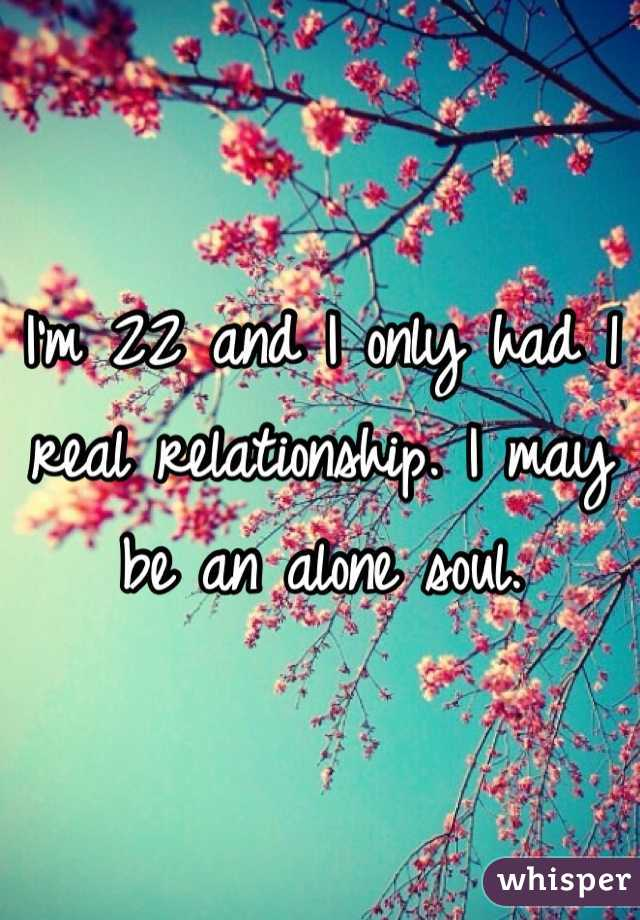 I'm 22 and I only had 1 real relationship. I may be an alone soul.