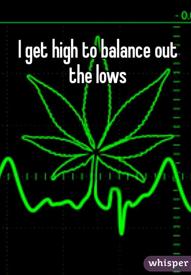 I get high to balance out the lows