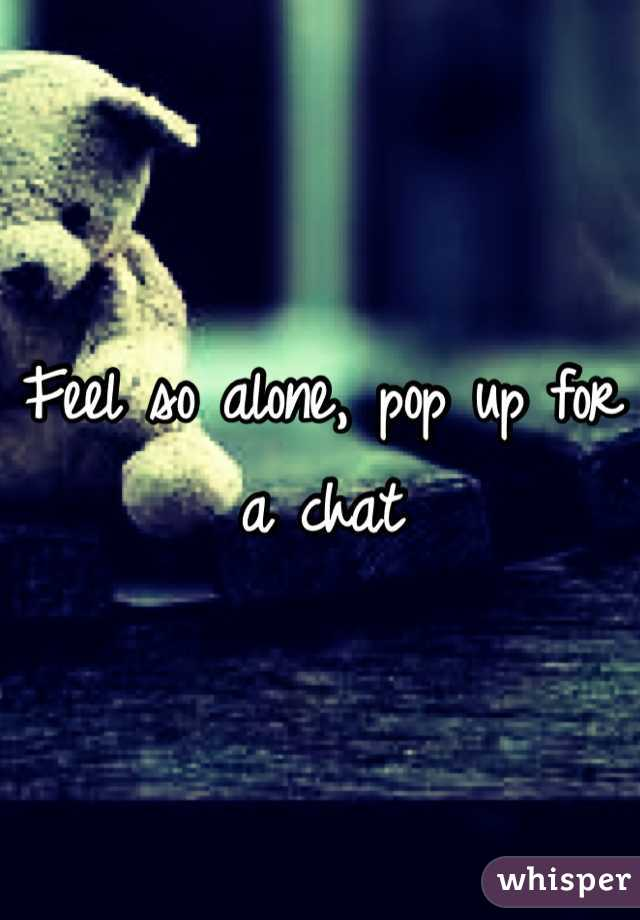 Feel so alone, pop up for a chat