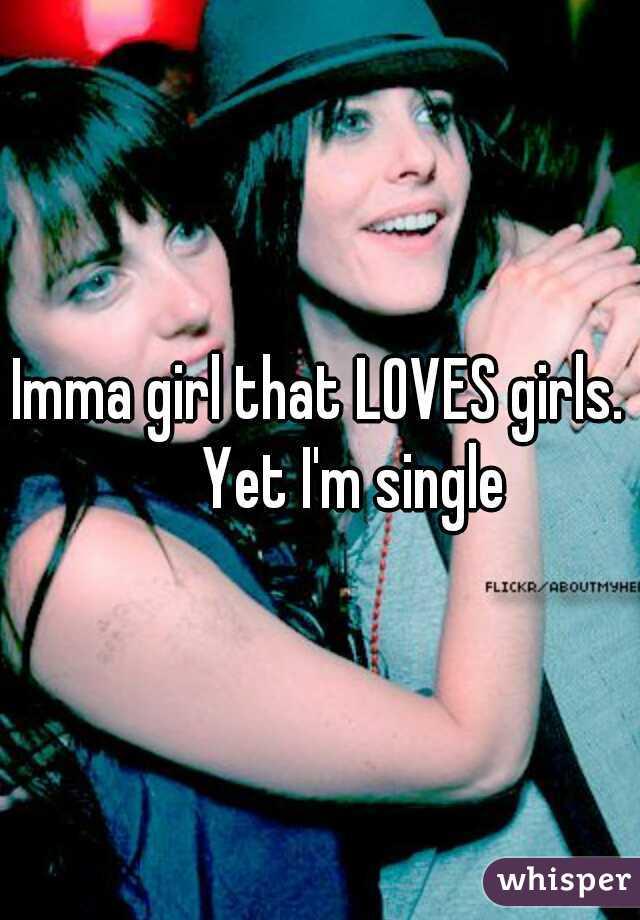 Imma girl that LOVES girls.    Yet I'm single