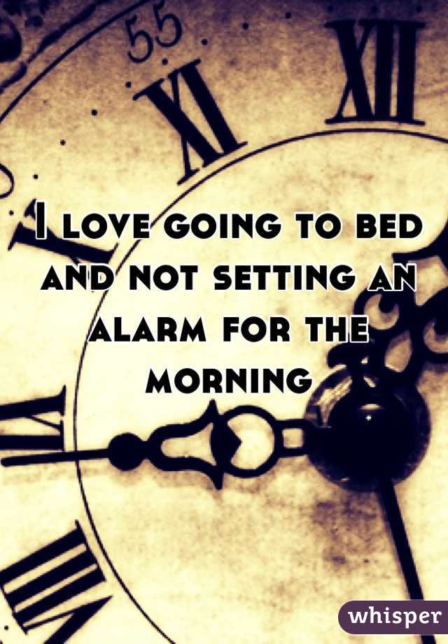 I love going to bed and not setting an alarm for the morning