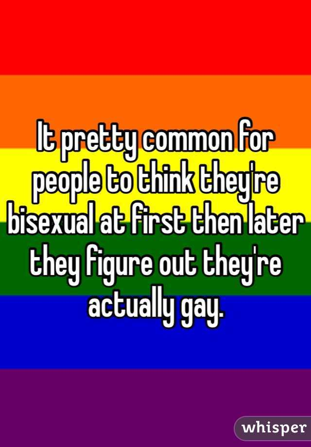 It pretty common for people to think they're bisexual at first then later they figure out they're actually gay.