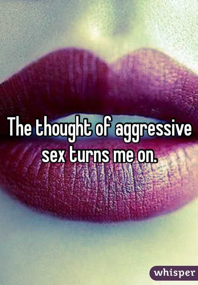 The thought of aggressive sex turns me on.
