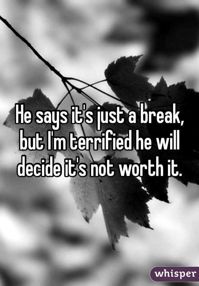 He says it's just a break, but I'm terrified he will decide it's not worth it.