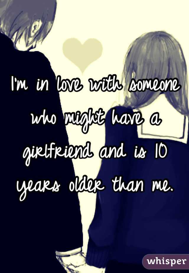 I'm in love with someone who might have a girlfriend and is 10 years older than me.