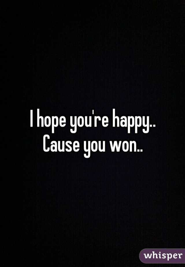I hope you're happy..  Cause you won..