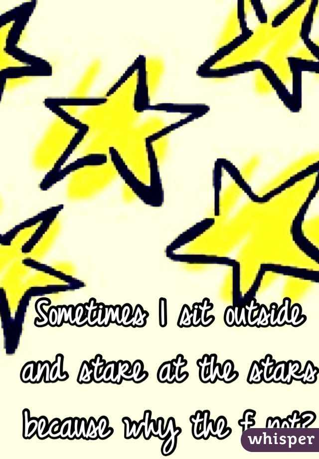 Sometimes I sit outside and stare at the stars because why the f not?