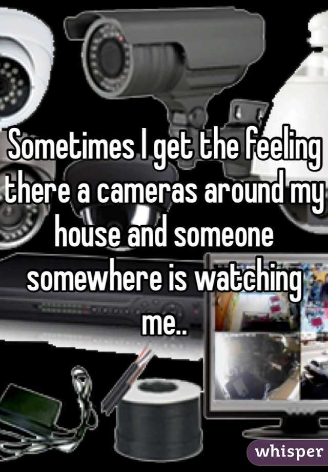 Sometimes I get the feeling there a cameras around my house and someone somewhere is watching me..