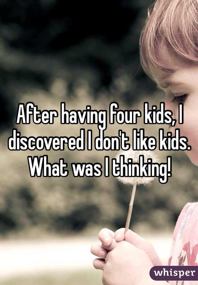 After having four kids, I discovered I don't like kids. What was I thinking!