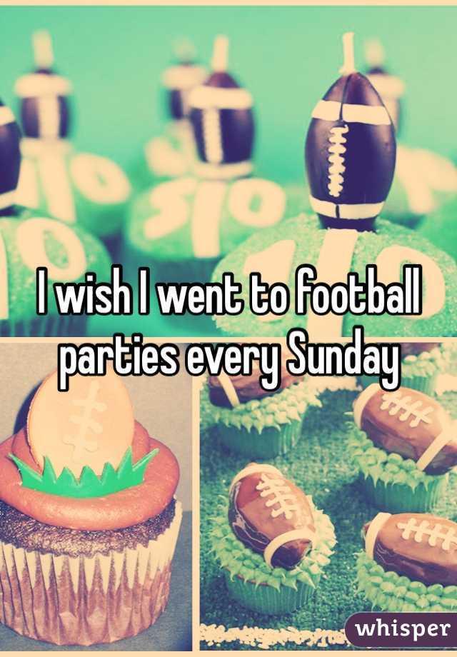 I wish I went to football parties every sunday