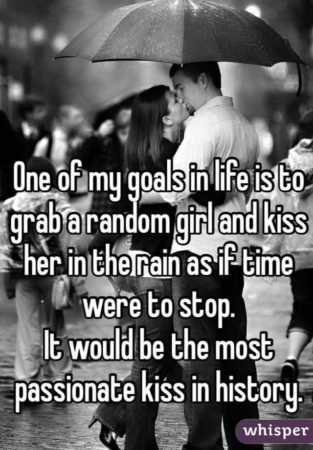 One of my goals in life is to grab a random girl and kiss her in the rain as if time were to stop. It would be the most passionate kiss in history.