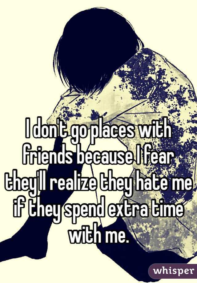 I don't go places with friends because I fear they'll realize they hate me if they spend extra time with me.