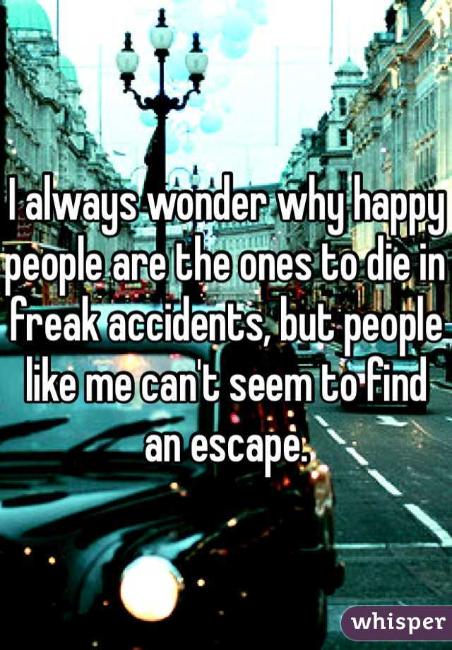 I always wonder why happy people are the ones to die in freak accidents, but people like me can't seem to find an escape.