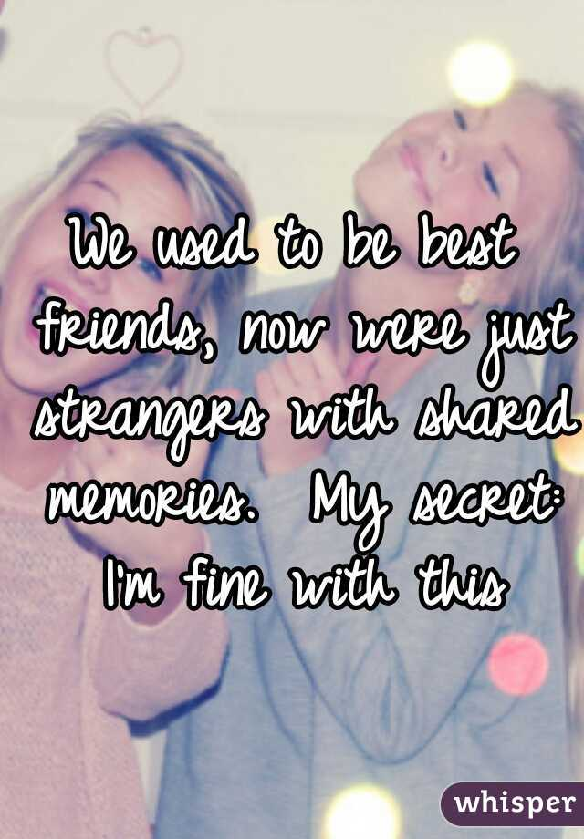 We used to be best friends, now were just strangers with shared memories.  My secret: I'm fine with this
