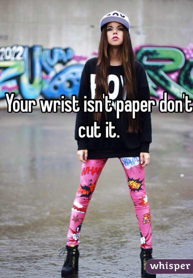 Your wrist isn't paper don't cut it.