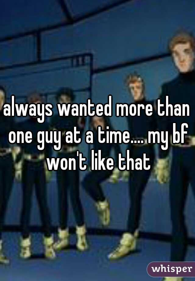 always wanted more than one guy at a time.... my bf won't like that