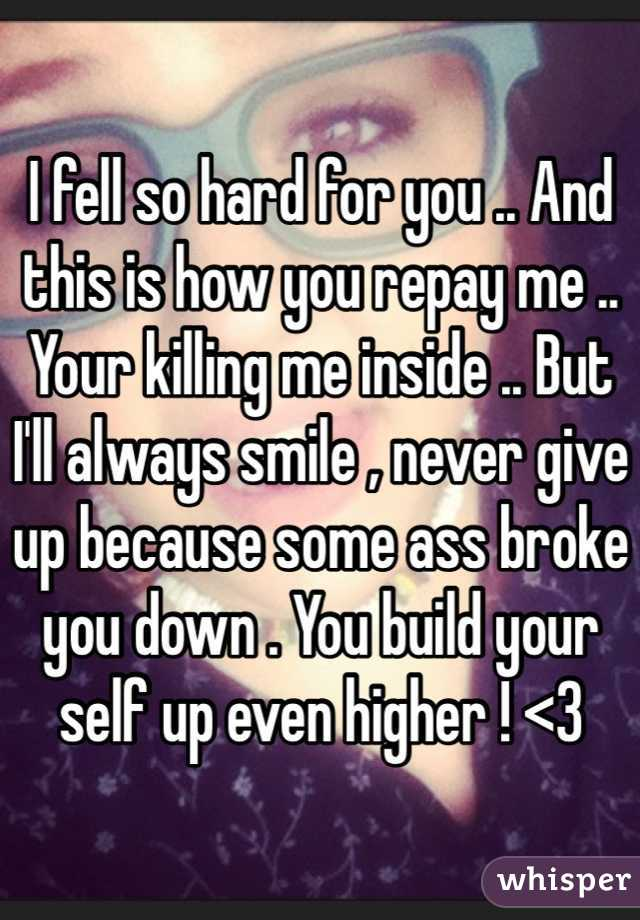 I fell so hard for you .. And this is how you repay me .. Your killing me inside .. But I'll always smile , never give up because some ass broke you down . You build your self up even higher ! <3