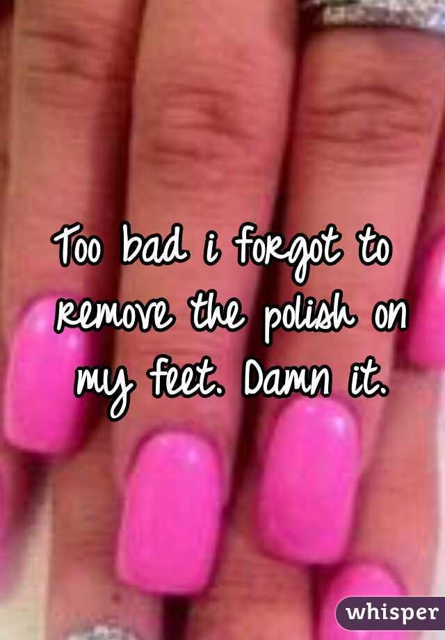 Too bad i forgot to remove the polish on my feet. Damn it.