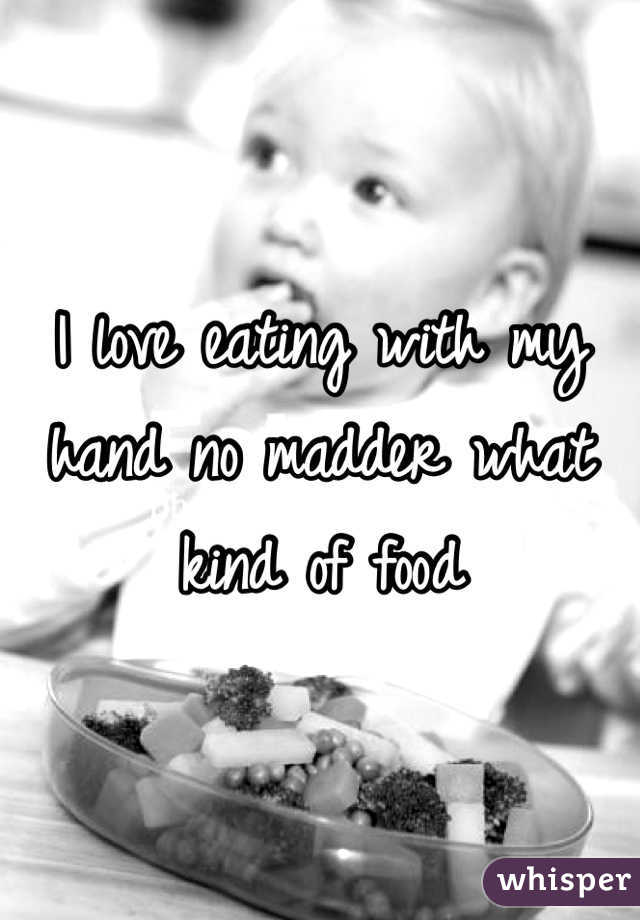 I love eating with my hand no madder what kind of food