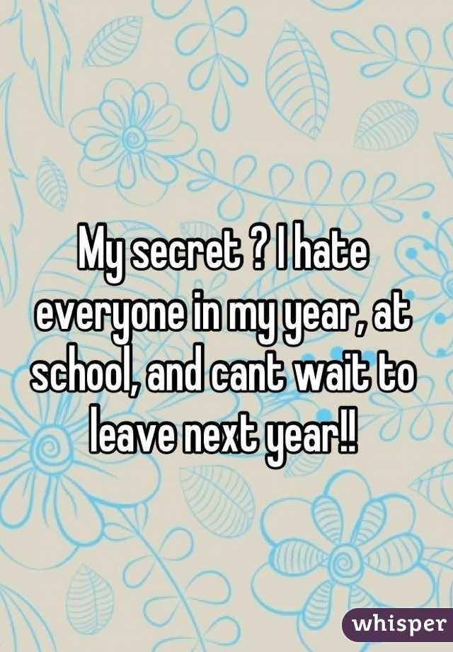 My secret ? I hate everyone in my year, at school, and cant wait to leave next year!!