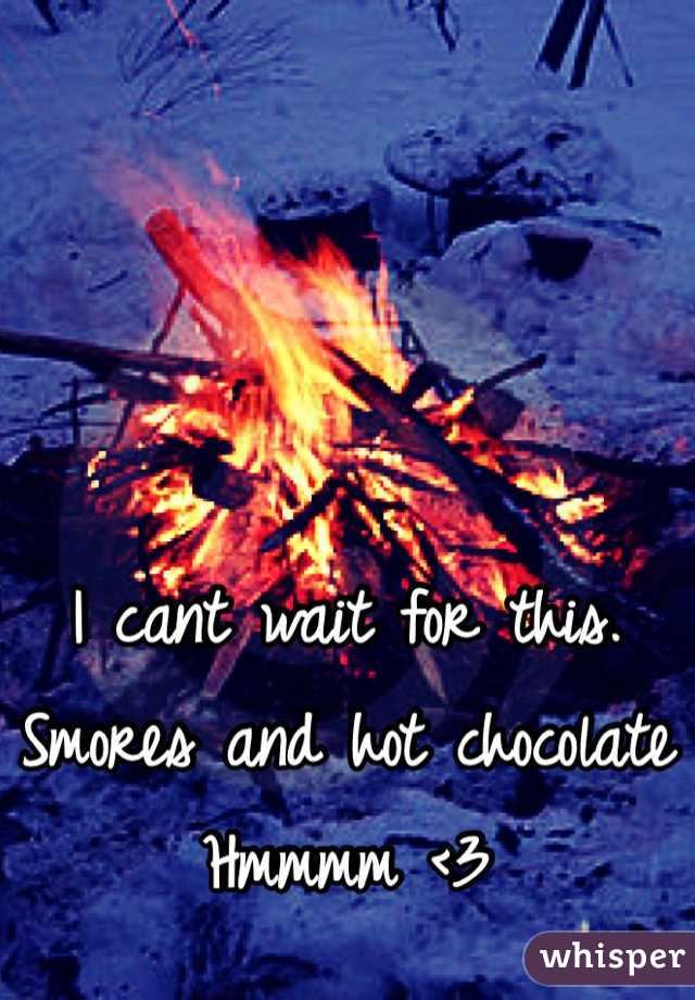 I cant wait for this.  Smores and hot chocolate  Hmmmm <3