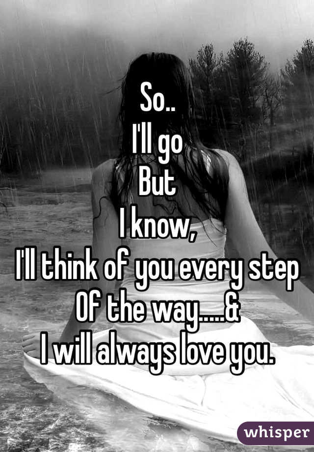 So.. I'll go But I know, I'll think of you every step Of the way.....&  I will always love you.