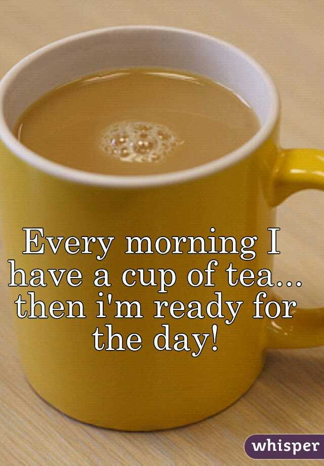 Every morning I have a cup of tea... then i'm ready for the day!