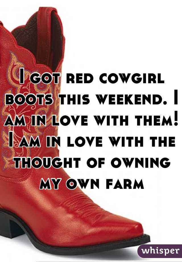 I got red cowgirl boots this weekend. I am in love with them! I am in love with the thought of owning my own farm