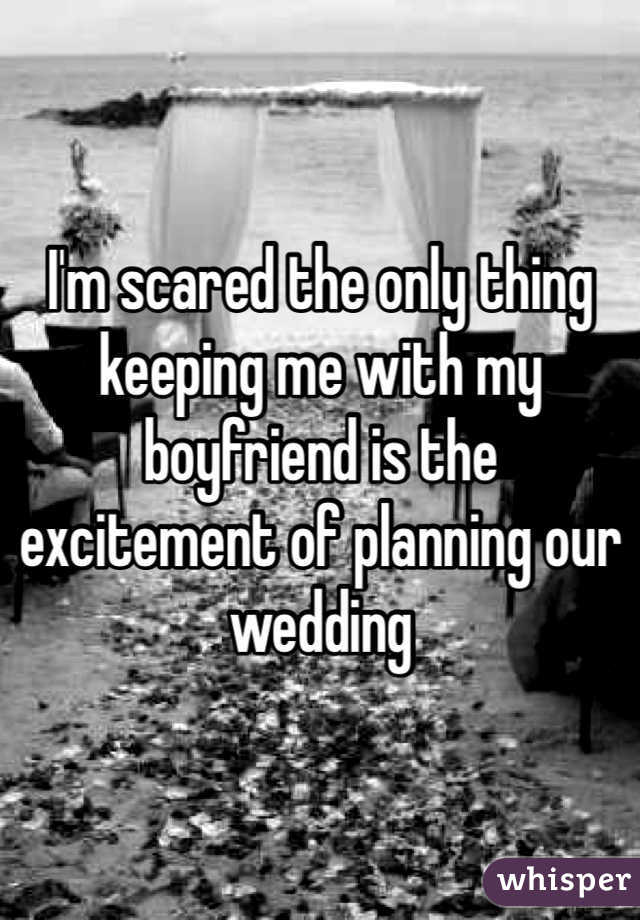 I'm scared the only thing keeping me with my boyfriend is the excitement of planning our wedding